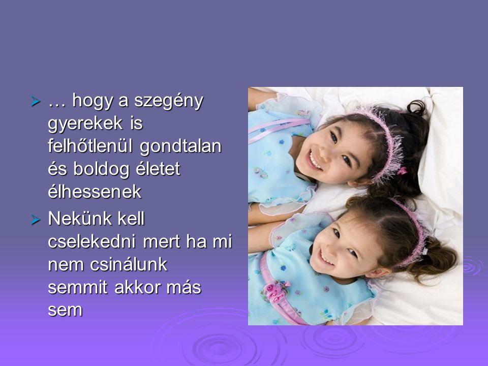  … hogy a szegény gyerekek is felhőtlenül gondtalan és boldog életet élhessenek  Nekünk kell cselekedni mert ha mi nem csinálunk semmit akkor más sem