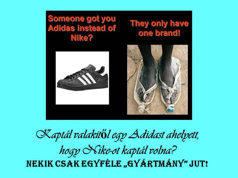 Kaptál valakit ő l egy Adidast ahelyett, hogy Nike-ot kaptál volna.