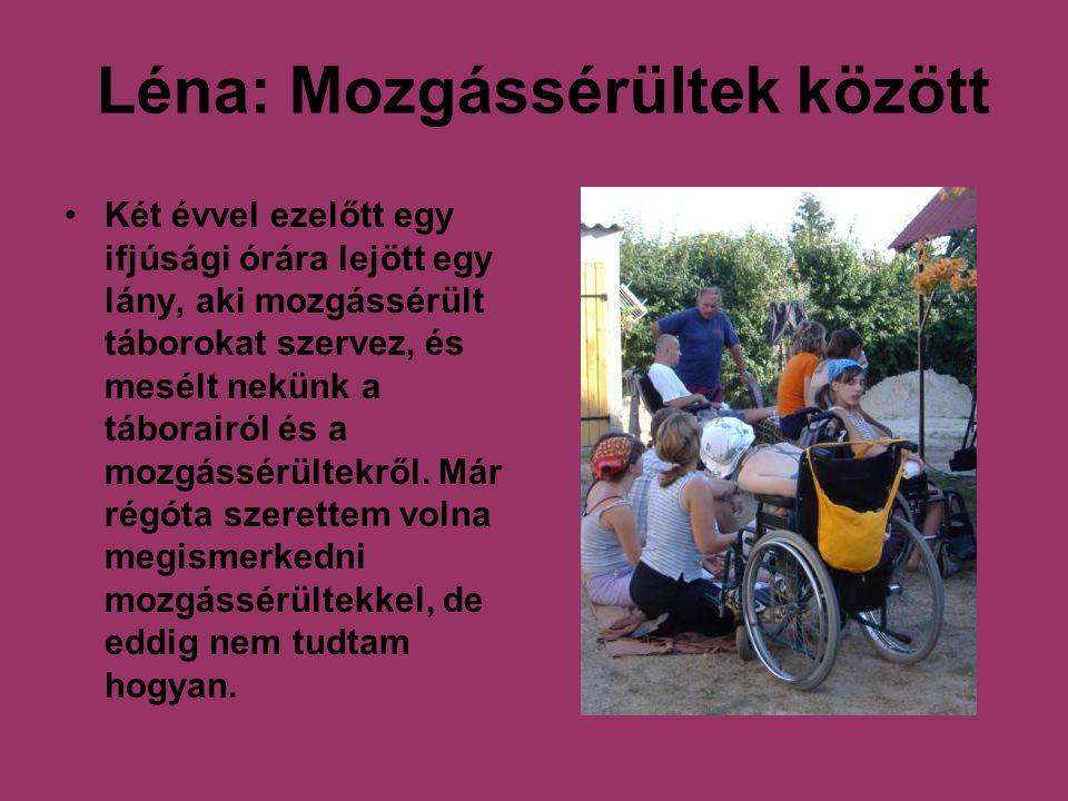 Léna: Mozgássérültek között Két évvel ezelőtt egy ifjúsági órára lejött egy lány, aki mozgássérült táborokat szervez, és mesélt nekünk a táborairól és