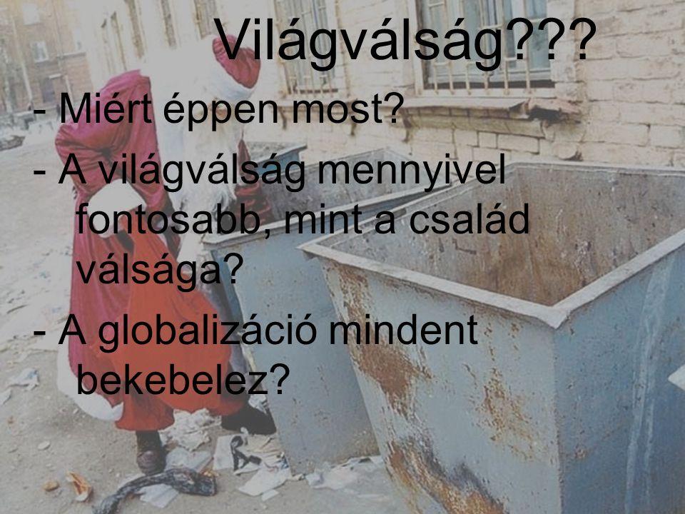 Világválság??? - Miért éppen most? - A világválság mennyivel fontosabb, mint a család válsága? - A globalizáció mindent bekebelez?