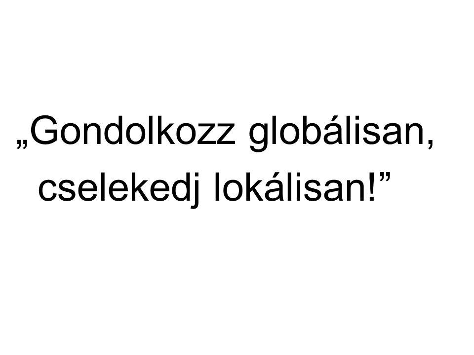 """""""Gondolkozz globálisan, cselekedj lokálisan!"""""""