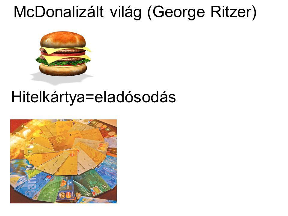 McDonalizált világ (George Ritzer) Hitelkártya=eladósodás