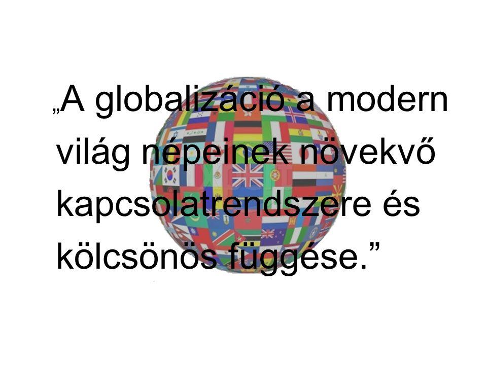 """"""" A globalizáció a modern világ népeinek növekvő kapcsolatrendszere és kölcsönös függése."""