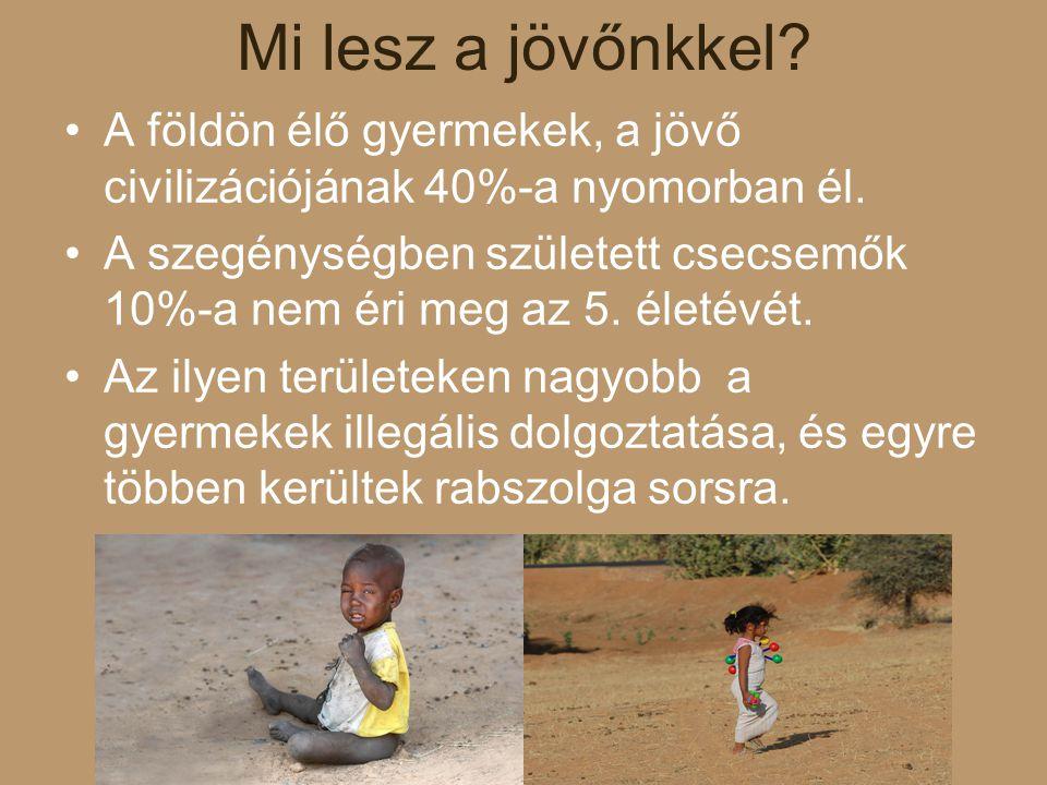 Mi lesz a jövőnkkel? A földön élő gyermekek, a jövő civilizációjának 40%-a nyomorban él. A szegénységben született csecsemők 10%-a nem éri meg az 5. é