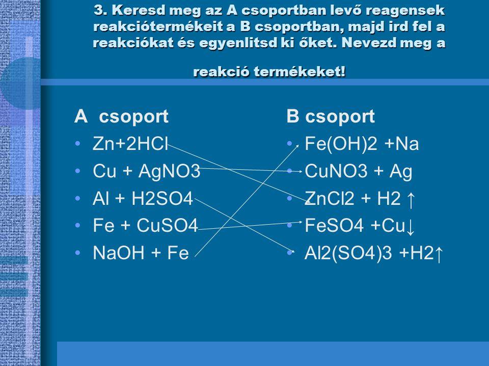 Egyenlitesek Zn+2HCl= ZnCl2 + H2 ↑ cink-klorid Cu + AgNO3=CuNO3 + Ag rez-nitrat 2Al + 3H2SO4 =Al2(SO4)3 +3H2↑ aluminium-szulfat Fe + CuSO4 =FeSO4 +Cu↓ vas-szulfat 2NaOH + Fe =Fe(OH)2 +2Na vas-hidroxid KoSzOnJuK
