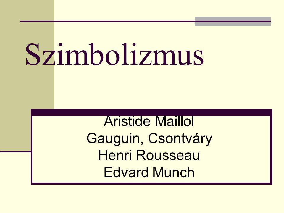 Szimbolizmus Aristide Maillol Gauguin, Csontváry Henri Rousseau Edvard Munch