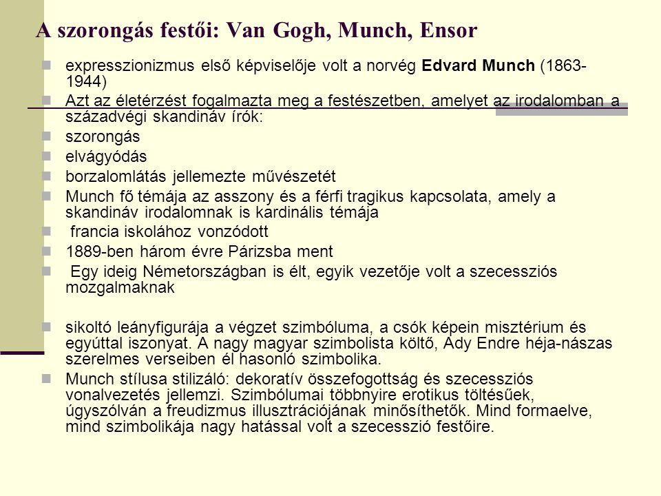 A szorongás festői: Van Gogh, Munch, Ensor expresszionizmus első képviselője volt a norvég Edvard Munch (1863- 1944) Azt az életérzést fogalmazta meg a festészetben, amelyet az irodalomban a századvégi skandináv írók: szorongás elvágyódás borzalomlátás jellemezte művészetét Munch fő témája az asszony és a férfi tragikus kapcsolata, amely a skandináv irodalomnak is kardinális témája francia iskolához vonzódott 1889-ben három évre Párizsba ment Egy ideig Németországban is élt, egyik vezetője volt a szecessziós mozgalmaknak sikoltó leányfigurája a végzet szimbóluma, a csók képein misztérium és egyúttal iszonyat.