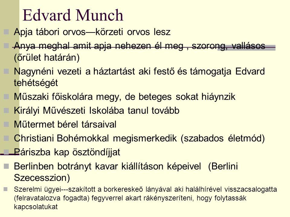 Edvard Munch Apja tábori orvos—körzeti orvos lesz Anya meghal amit apja nehezen él meg, szorong, vallásos (őrület határán) Nagynéni vezeti a háztartást aki festő és támogatja Edvard tehétségét Műszaki főiskolára megy, de beteges sokat hiáynzik Királyi Művészeti Iskolába tanul tovább Műtermet bérel társaival Christiani Bohémokkal megismerkedik (szabados életmód) Páriszba kap ösztöndíjjat Berlinben botrányt kavar kiállításon képeivel (Berlini Szecesszion) Szerelmi ügyei---szakított a borkereskeő lányával aki halálhírével visszacsalogatta (felravatalozva fogadta) fegyverrel akart rákényszeríteni, hogy folytassák kapcsolatukat