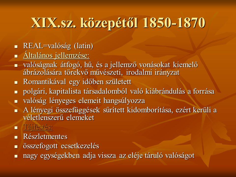 XIX.sz. közepétől 1850-1870 REAL=valóság (latin) REAL=valóság (latin) Általános jellemzése: Általános jellemzése: valóságnak átfogó, hű, és a jellemző
