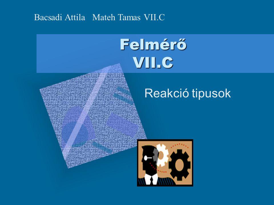 Felmérő VII.C Reakció tipusok Bacsadi Attila Mateh Tamas VII.C