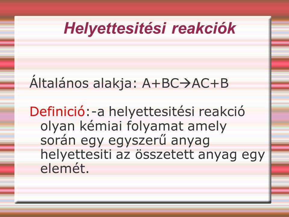 Helyettesitési reakciók Általános alakja: A+BC  AC+B Definició:-a helyettesitési reakció olyan kémiai folyamat amely során egy egyszerű anyag helyett