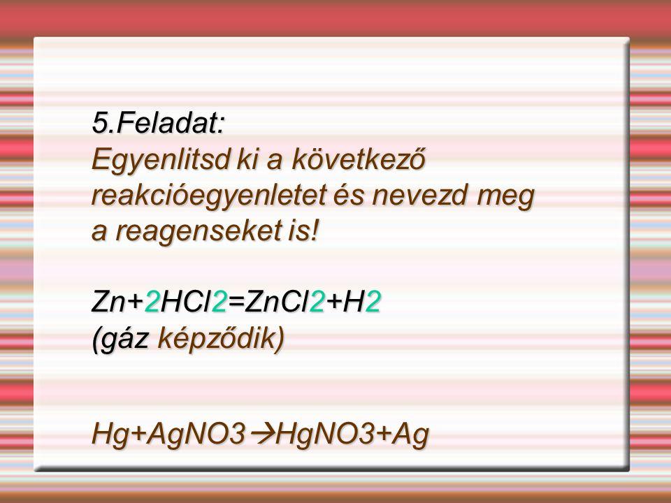 5.Feladat: Egyenlitsd ki a következő reakcióegyenletet és nevezd meg a reagenseket is! Zn+2HCl2=ZnCl2+H2 (gáz képződik) Hg+AgNO3HgNO3+Ag