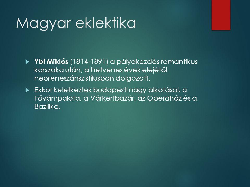 Magyar eklektika  Ybl Miklós (1814-1891) a pályakezdés romantikus korszaka után, a hetvenes évek elejétől neoreneszánsz stílusban dolgozott.  Ekkor