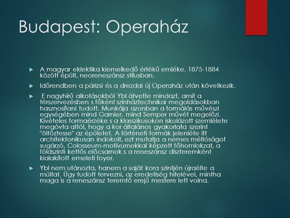 Budapest: Operaház  A magyar eklektika kiemelkedő értékű emléke. 1875-1884 között épült, neoreneszánsz stílusban.  Időrendben a párizsi és a drezdai