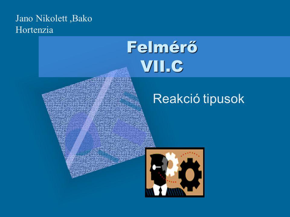 Felmérő VII.C Reakció tipusok Jano Nikolett,Bako Hortenzia