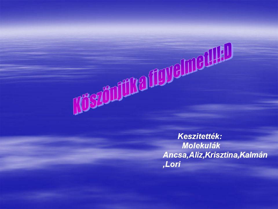 Keszitették: Molekulák Ancsa,Aliz,Krisztina,Kalmán,Lori