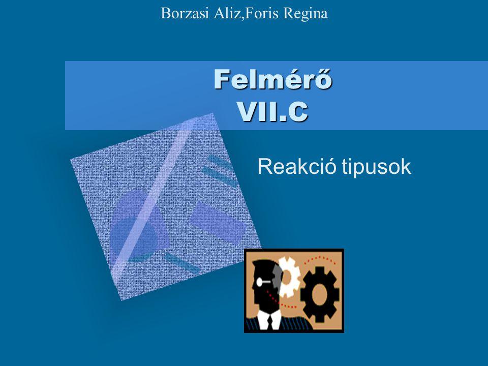 Felmérő VII.C Reakció tipusok Borzasi Aliz,Foris Regina
