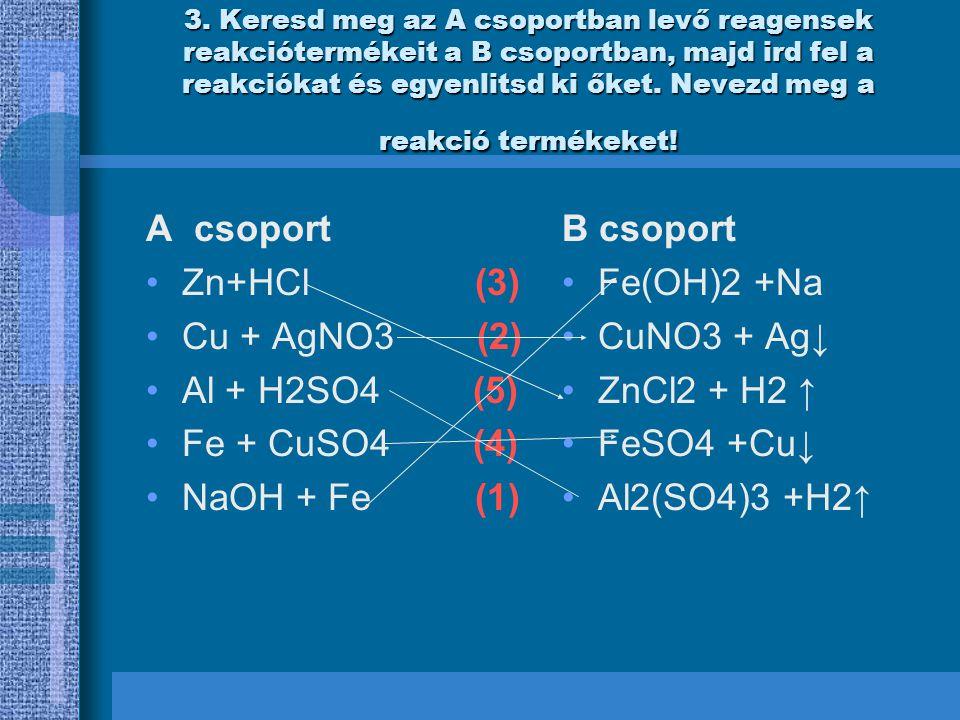 3) Zn+2HCl -- ZnCl2 + H2 ↑ Cu + AgNO3 ---CuNO3 + Ag↓ 2Al + 3H2SO4--- Al2(SO4)3 +3H2↑ Fe + CuSO4---FeSO4 +Cu↓ 2NaOH + Fe ---Fe(OH)2 +2Na Cink-klorid, hidrogen Vas- nitrat,ezust Aluminium- surfat,hidrogen Vas –szulfat, rez Vas-hidroxid, natrium