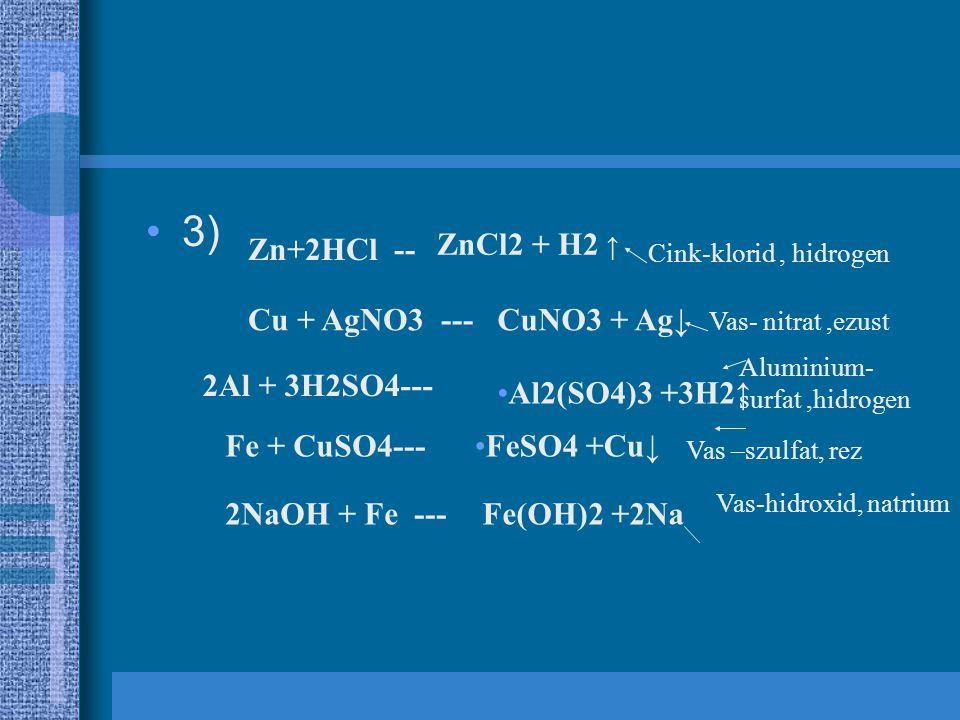 3) Zn+2HCl -- ZnCl2 + H2 ↑ Cu + AgNO3 ---CuNO3 + Ag↓ 2Al + 3H2SO4--- Al2(SO4)3 +3H2↑ Fe + CuSO4---FeSO4 +Cu↓ 2NaOH + Fe ---Fe(OH)2 +2Na Cink-klorid, h