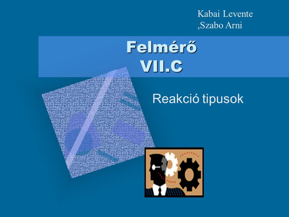 Felmérő VII.C Reakció tipusok Kabai Levente,Szabo Arni