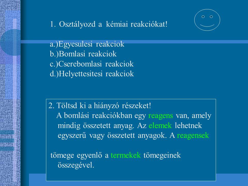 1.Osztályozd a kémiai reakciókat! a.)Egyesulesi reakciok b.)Bomlasi reakciok c.)Cserebomlasi reakciok d.)Helyettesitesi reakciok 2. Töltsd ki a hiányz