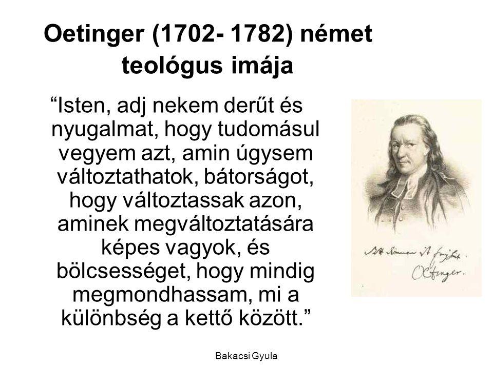 Bakacsi Gyula Oetinger (1702- 1782) német teológus imája Isten, adj nekem derűt és nyugalmat, hogy tudomásul vegyem azt, amin úgysem változtathatok, bátorságot, hogy változtassak azon, aminek megváltoztatására képes vagyok, és bölcsességet, hogy mindig megmondhassam, mi a különbség a kettő között.