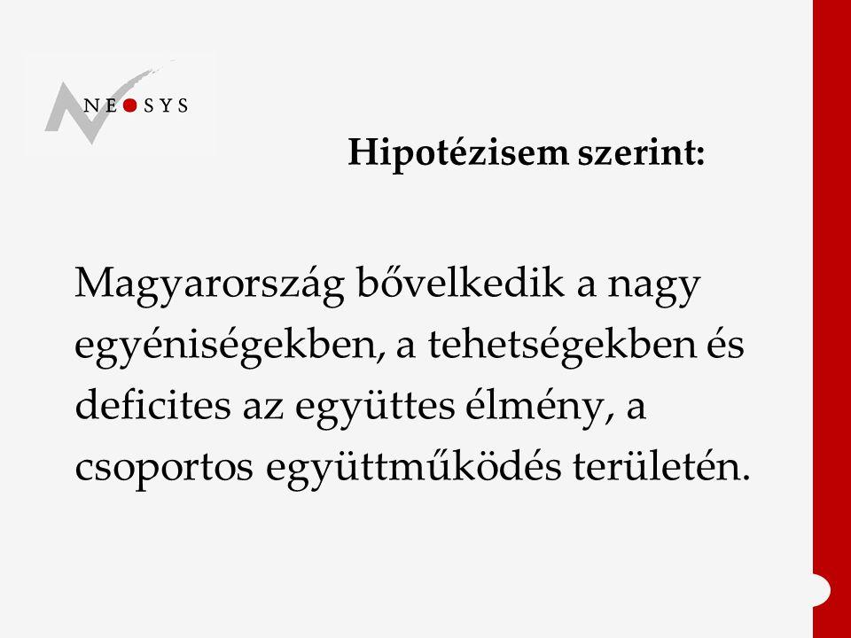 Hipotézisem szerint: Magyarország bővelkedik a nagy egyéniségekben, a tehetségekben és deficites az együttes élmény, a csoportos együttműködés területén.