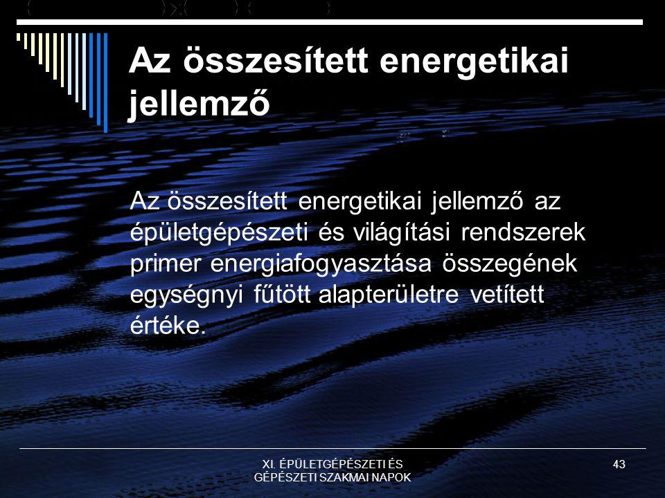 XI. ÉPÜLETGÉPÉSZETI ÉS GÉPÉSZETI SZAKMAI NAPOK 43 Az összesített energetikai jellemző Az összesített energetikai jellemző az épületgépészeti és világí