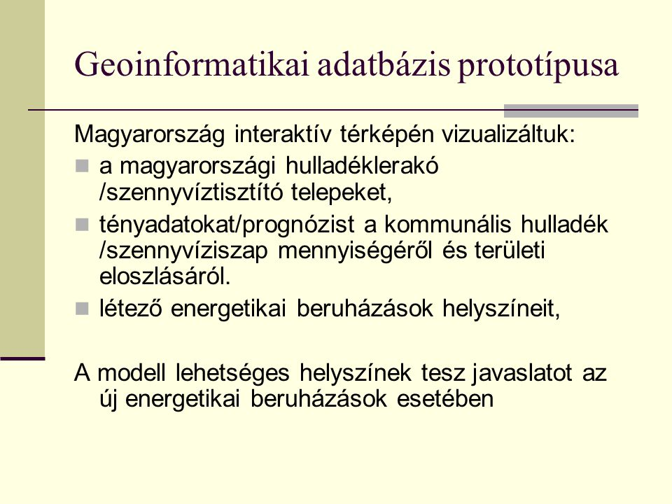 Geoinformatikai adatbázis prototípusa Magyarország interaktív térképén vizualizáltuk: a magyarországi hulladéklerakó /szennyvíztisztító telepeket, tényadatokat/prognózist a kommunális hulladék /szennyvíziszap mennyiségéről és területi eloszlásáról.