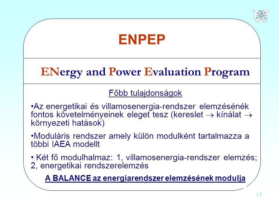 17 ENPEP ENergy and Power Evaluation Program Főbb tulajdonságok Az energetikai és villamosenergia-rendszer elemzésénék fontos követelményeinek eleget