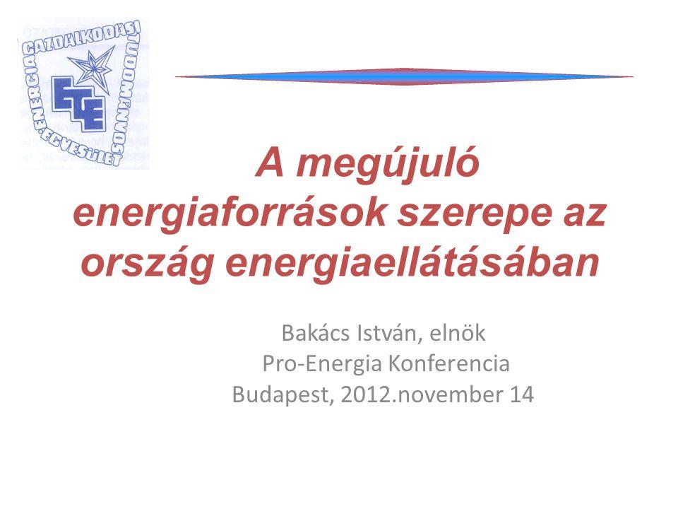 A megújuló energiaforrások szerepe az ország energiaellátásában Bakács István, elnök Pro-Energia Konferencia Budapest, 2012.november 14