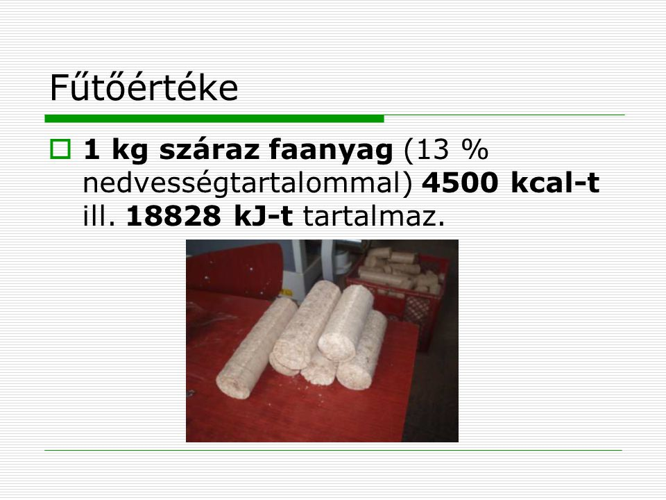 Fűtőértéke  1 kg száraz faanyag (13 % nedvességtartalommal) 4500 kcal-t ill. 18828 kJ-t tartalmaz.