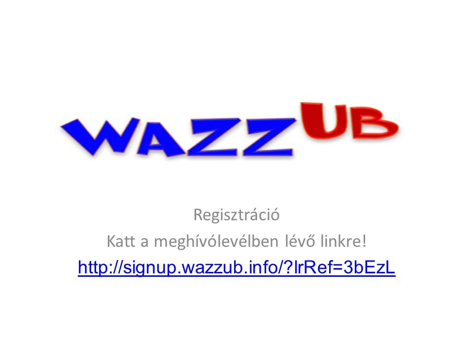 Regisztráció Katt a meghívólevélben lévő linkre! http://signup.wazzub.info/ lrRef=3bEzL