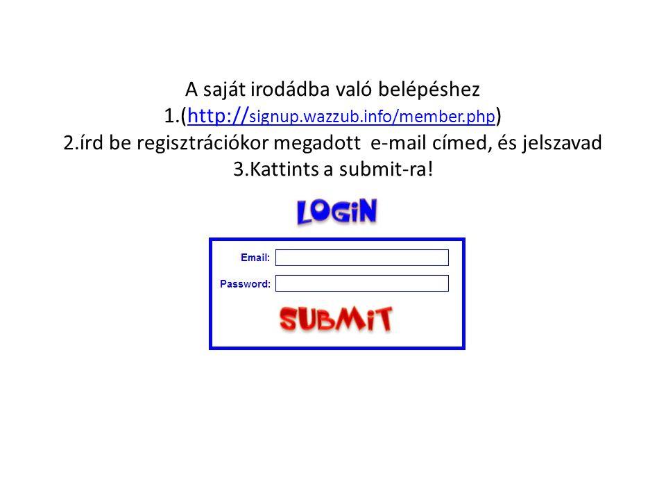 A saját irodádba való belépéshez 1.(http:// signup.wazzub.info/member.php ) 2.írd be regisztrációkor megadott e-mail címed, és jelszavad 3.Kattints a submit-ra!http:// signup.wazzub.info/member.php