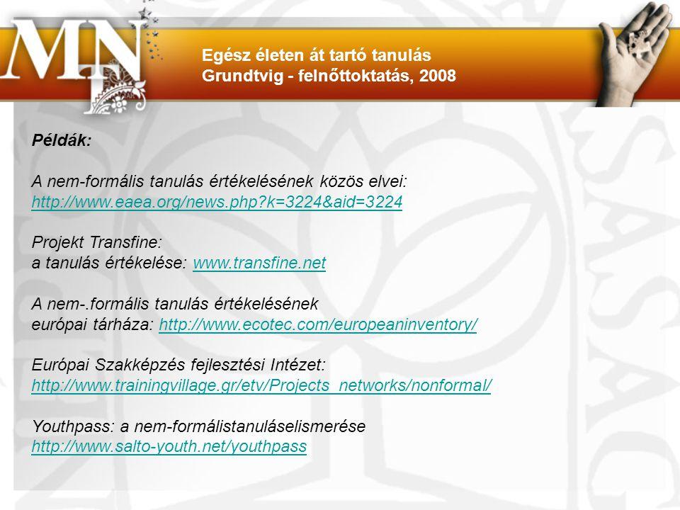 Példák: A nem-formális tanulás értékelésének közös elvei: http://www.eaea.org/news.php k=3224&aid=3224 Projekt Transfine: a tanulás értékelése: www.transfine.netwww.transfine.net A nem-.formális tanulás értékelésének európai tárháza: http://www.ecotec.com/europeaninventory/http://www.ecotec.com/europeaninventory/ Európai Szakképzés fejlesztési Intézet: http://www.trainingvillage.gr/etv/Projects_networks/nonformal/ Youthpass: a nem-formálistanuláselismerése http://www.salto-youth.net/youthpass Egész életen át tartó tanulás Grundtvig - felnőttoktatás, 2008