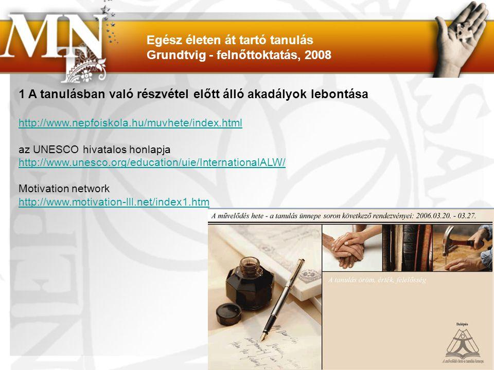 1 A tanulásban való részvétel előtt álló akadályok lebontása http://www.nepfoiskola.hu/muvhete/index.html az UNESCO hivatalos honlapja http://www.unesco.org/education/uie/InternationalALW/ Motivation network http://www.motivation-lll.net/index1.htm Egész életen át tartó tanulás Grundtvig - felnőttoktatás, 2008