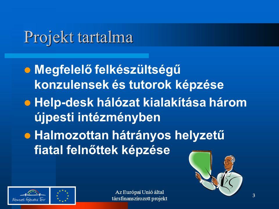 Az Európai Unió által társfinanszírozott projekt 3 Projekt tartalma Megfelelő felkészültségű konzulensek és tutorok képzése Help-desk hálózat kialakítása három újpesti intézményben Halmozottan hátrányos helyzetű fiatal felnőttek képzése