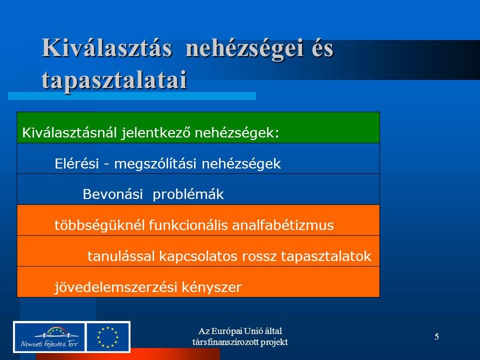 Az Európai Unió által társfinanszírozott projekt 5 Kiválasztás nehézségei és tapasztalatai Kiválasztásnál jelentkező nehézségek: Elérési - megszólítási nehézségek Bevonási problémák többségüknél funkcionális analfabétizmus tanulással kapcsolatos rossz tapasztalatok jövedelemszerzési kényszer