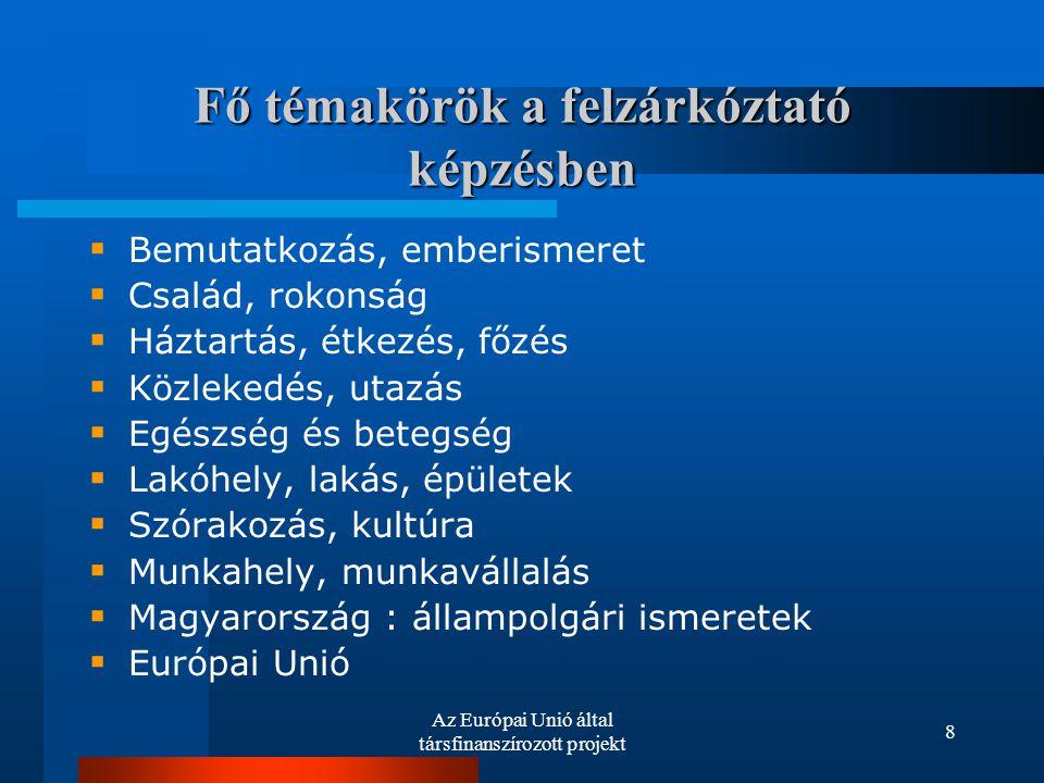 Az Európai Unió által társfinanszírozott projekt 8 Fő témakörök a felzárkóztató képzésben  Bemutatkozás, emberismeret  Család, rokonság  Háztartás, étkezés, főzés  Közlekedés, utazás  Egészség és betegség  Lakóhely, lakás, épületek  Szórakozás, kultúra  Munkahely, munkavállalás  Magyarország : állampolgári ismeretek  Európai Unió