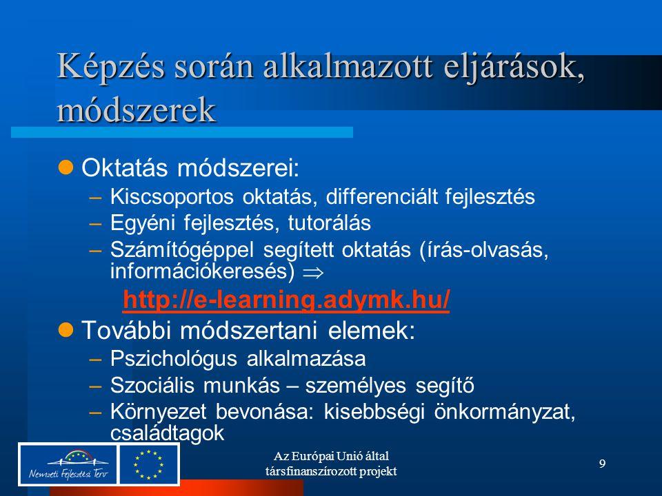 Az Európai Unió által társfinanszírozott projekt 9 Képzés során alkalmazott eljárások, módszerek Oktatás módszerei: –Kiscsoportos oktatás, differenciá