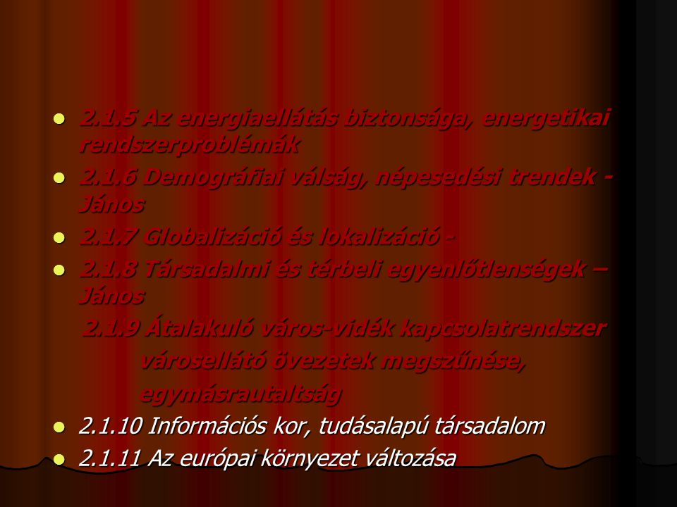 2.1.5 Az energiaellátás biztonsága, energetikai rendszerproblémák 2.1.5 Az energiaellátás biztonsága, energetikai rendszerproblémák 2.1.6 Demográfiai válság, népesedési trendek - János 2.1.6 Demográfiai válság, népesedési trendek - János 2.1.7 Globalizáció és lokalizáció - 2.1.7 Globalizáció és lokalizáció - 2.1.8 Társadalmi és térbeli egyenlőtlenségek – János 2.1.8 Társadalmi és térbeli egyenlőtlenségek – János 2.1.9 Átalakuló város-vidék kapcsolatrendszer 2.1.9 Átalakuló város-vidék kapcsolatrendszer városellátó övezetek megszűnése, városellátó övezetek megszűnése, egymásrautaltság egymásrautaltság 2.1.10 Információs kor, tudásalapú társadalom 2.1.10 Információs kor, tudásalapú társadalom 2.1.11 Az európai környezet változása 2.1.11 Az európai környezet változása