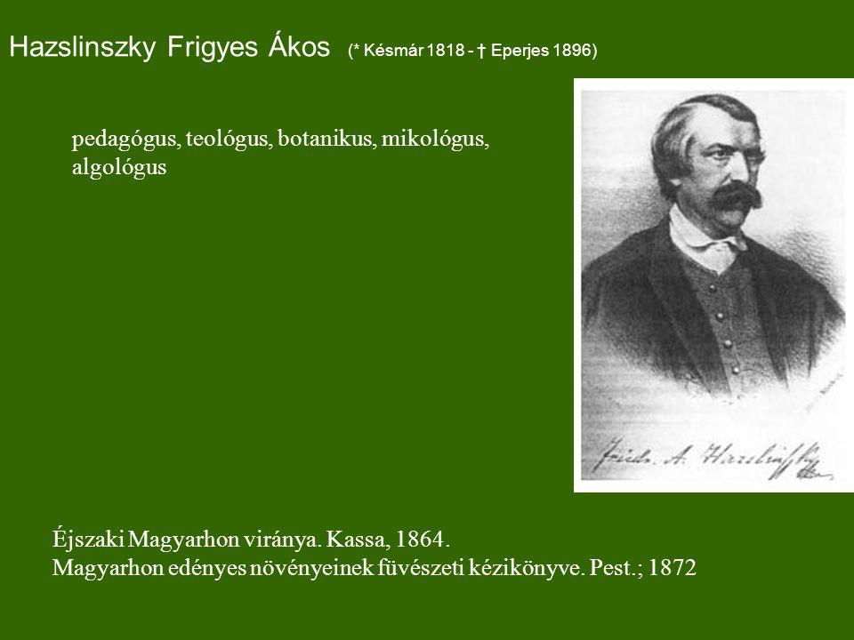 Hazslinszky Frigyes Ákos (* Késmár 1818 - † Eperjes 1896) Éjszaki Magyarhon viránya.