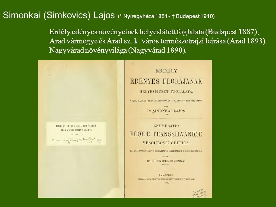 Simonkai (Simkovics) Lajos (* Nyíregyháza 1851 - † Budapest 1910) Erdély edényes növényeinek helyesbített foglalata (Budapest 1887); Arad vármegye és Arad sz.