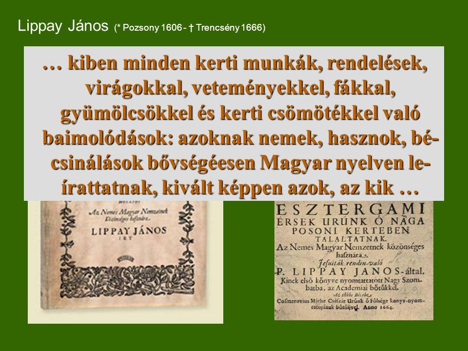 Lippay János (* Pozsony 1606 - † Trencsény 1666) … kiben minden kerti munkák, rendelések, virágokkal, veteményekkel, fákkal, gyümölcsökkel és kerti csömötékkel való baimolódások: azoknak nemek, hasznok, bé- csinálások bővségéesen Magyar nyelven le- írattatnak, kivált képpen azok, az kik …