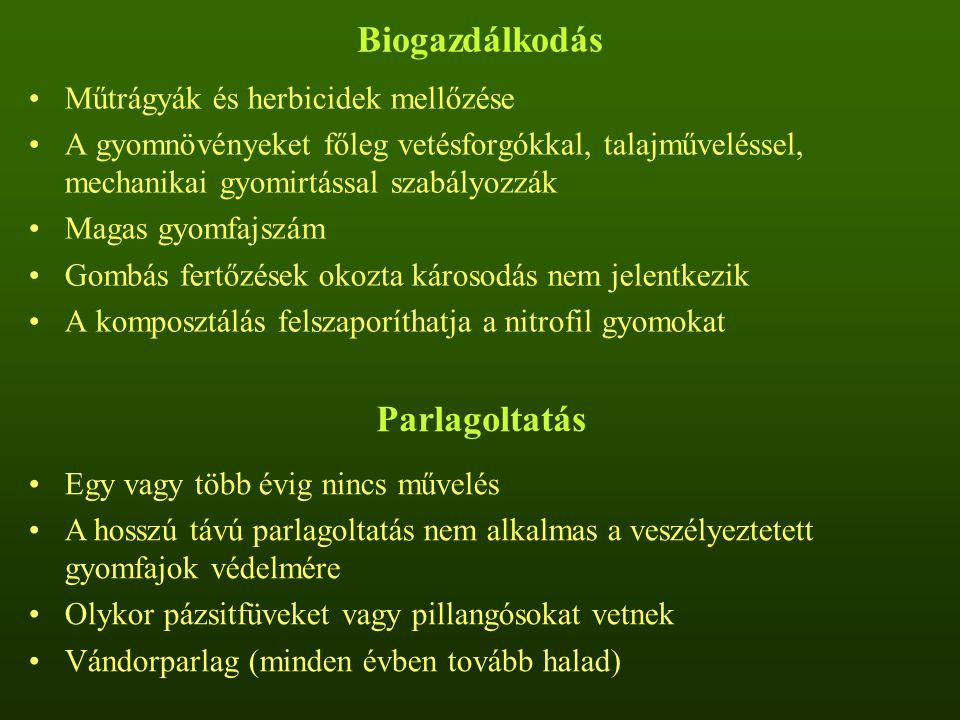 Biogazdálkodás Műtrágyák és herbicidek mellőzése A gyomnövényeket főleg vetésforgókkal, talajműveléssel, mechanikai gyomirtással szabályozzák Magas gyomfajszám Gombás fertőzések okozta károsodás nem jelentkezik A komposztálás felszaporíthatja a nitrofil gyomokat Parlagoltatás Egy vagy több évig nincs művelés A hosszú távú parlagoltatás nem alkalmas a veszélyeztetett gyomfajok védelmére Olykor pázsitfüveket vagy pillangósokat vetnek Vándorparlag (minden évben tovább halad)
