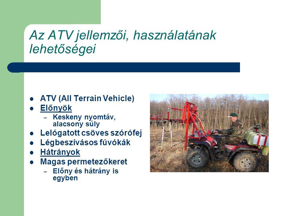 Az ATV jellemzői, használatának lehetőségei ATV (All Terrain Vehicle) Előnyök – Keskeny nyomtáv, alacsony súly Lelógatott csöves szórófej Légbeszívásos fúvókák Hátrányok Magas permetezőkeret – Előny és hátrány is egyben