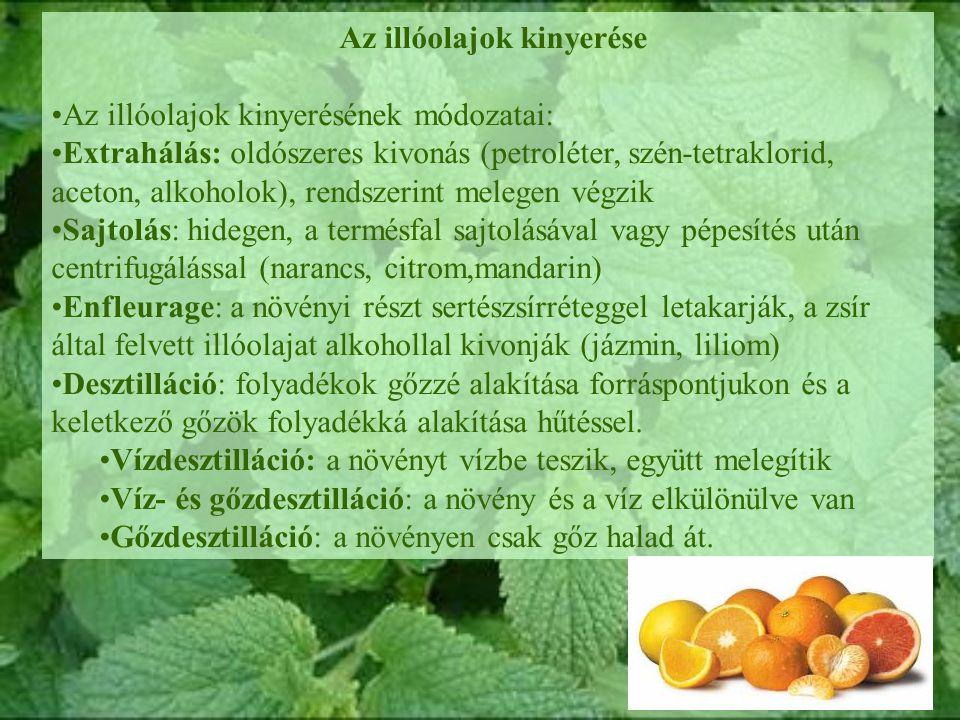 Az illóolajok kinyerése Az illóolajok kinyerésének módozatai: Extrahálás: oldószeres kivonás (petroléter, szén-tetraklorid, aceton, alkoholok), rendszerint melegen végzik Sajtolás: hidegen, a termésfal sajtolásával vagy pépesítés után centrifugálással (narancs, citrom,mandarin) Enfleurage: a növényi részt sertészsírréteggel letakarják, a zsír által felvett illóolajat alkohollal kivonják (jázmin, liliom) Desztilláció: folyadékok gőzzé alakítása forráspontjukon és a keletkező gőzök folyadékká alakítása hűtéssel.