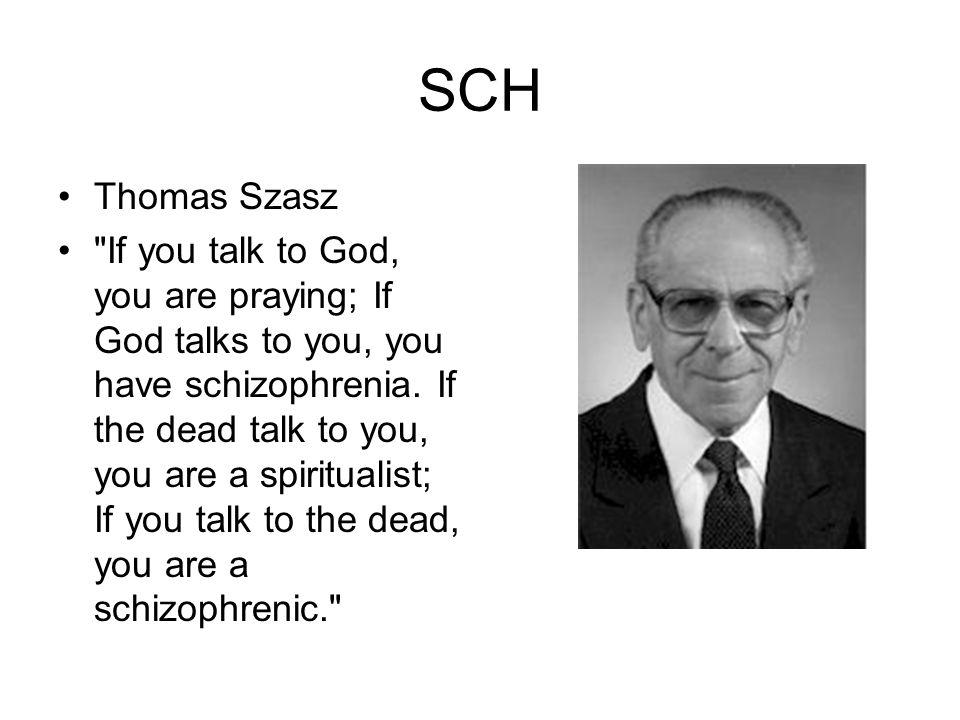 SCH Thomas Szasz If you talk to God, you are praying; If God talks to you, you have schizophrenia.