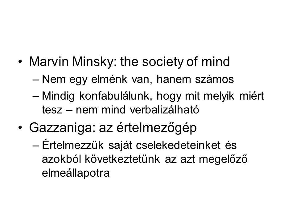 Marvin Minsky: the society of mind –Nem egy elménk van, hanem számos –Mindig konfabulálunk, hogy mit melyik miért tesz – nem mind verbalizálható Gazzaniga: az értelmezőgép –Értelmezzük saját cselekedeteinket és azokból következtetünk az azt megelőző elmeállapotra
