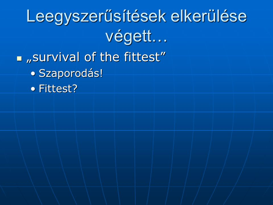 "Leegyszerűsítések elkerülése végett… ""survival of the fittest"" ""survival of the fittest"" Szaporodás!Szaporodás! Fittest?Fittest?"